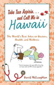 Take Two Aspirin. . .and Call Me in Hawaii - The World's Best Jokes on Doctors, Health, and Wellness ebook by David McLaughlan