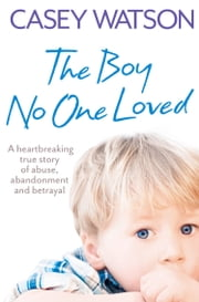 The Boy No One Loved: A Heartbreaking True Story of Abuse, Abandonment and Betrayal ebook by Casey Watson