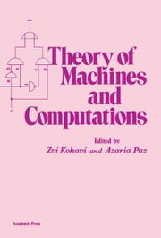 Theory of Machines and Computations: Proceedings of an International Symposium on the Theory of Machines and Computations Held at Technion in Haifa, I ebook by Kohavi, Zvi
