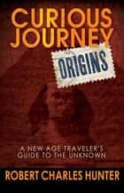 Curious Journey: Origins - A New Age Traveler's Guide to the Unknown ebook by Robert Charles Hunter