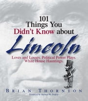 101 Things You Didn't Know About Lincoln: Loves And Losses! Political Power Plays! White House Hauntings! ebook by Brian Thornton,Richard W. Donley