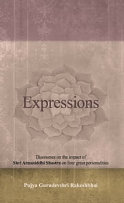 Expressions - Discourses on the impact of Shri Atmasiddhi Shastra on four great personalities. ebook by Pujya Gurudevshri Rakeshbhai