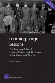 Learning Large Lessons - The Evolving Roles of Ground Power and Air Power in the Post-Cold War Era ebook by David E. Johnson