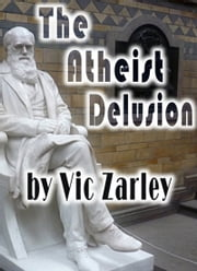 The Atheist Delusion ebook by Vic Zarley