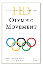 Historical Dictionary of the Olympic Movement ebook by John Grasso,Bill Mallon,Jeroen Heijmans