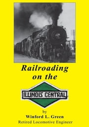Railroading on the Illinois Central ebook by Winford L. Green