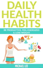 Daily Health Habits: Be Productive, Feel Energized & Lose Weight ebook by Michael Lee