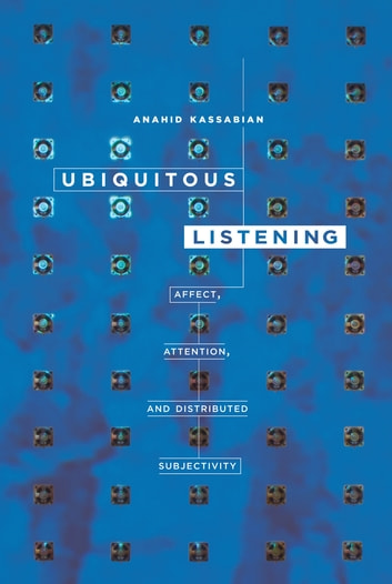 Ubiquitous Listening - Affect, Attention, and Distributed Subjectivity ebook by Anahid Kassabian