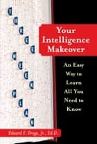 Your Intelligence Makeover - An Easy Way to Learn All You Need to Know ebook by Edward F. Droge Jr., Ed.D.