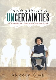 Growing Up Amid Uncertainties - A Struggle for Education and Survival ebook by Abiodun Giwa
