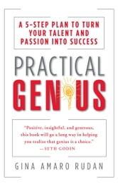 Practical Genius - A 5-Step Plan to Turn Your Talent and Passion into Success (Identify, Express, Surround, Sustain, Market Your Genius) ebook by Gina Amaro Rudan