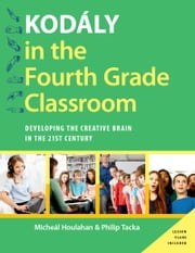 Kod?ly in the Fourth Grade Classroom - Developing the Creative Brain in the 21st Century ebook by Micheal Houlahan,Philip Tacka