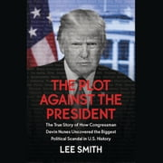 The Plot Against the President - The True Story of How Congressman Devin Nunes Uncovered the Biggest Political Scandal in U.S. History audiobook by Lee Smith