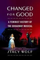 Changed for Good - A Feminist History of the Broadway Musical ebook by Stacy Wolf