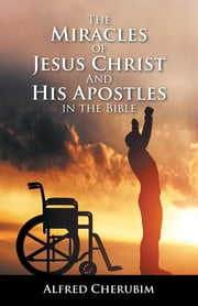 The Miracles of Jesus Christ and His Apostles in the Bible ebook by Alfred Cherubim