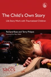 The Child's Own Story - Life Story Work with Traumatized Children ebook by Mary Walsh,Terry Philpot,Richard Rose