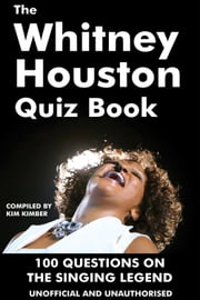 The Whitney Houston Quiz Book - 100 Questions on the Singing Legend ebook by Kim Kimber