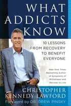 What Addicts Know ebook by Christopher Kennedy Lawford,Drew Pinksy