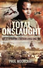 Total Onslaught - War and Revolution in Southern Africa Since 1945 ebook by Paul Moorcraft