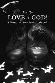 For the Love of God! A memoir of Army Basic Training? ebook by Damon Ortt