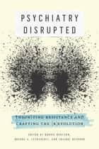 Psychiatry Disrupted - Theorizing Resistance and Crafting the (R)evolution ebook by Bonnie Burstow, Brenda A. LeFrançois, Shaindl Diamond