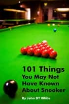101 Things You May Not Have Known About Snooker ebook by John DT White