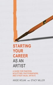 Starting Your Career as an Artist - A Guide for Painters, Sculptors, Photographers, and Other Visual Artists ebook by Angie Wojak,Stacy Miller
