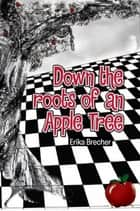 Down the Roots of an Apple Tree ebook by Erika Brecher