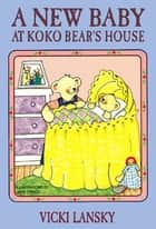 A New Baby at Koko Bear's House ebook by Vicki Lansky