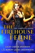 The Firehouse Feline - The Complete Series ebook by Laura Greenwood, L.A. Boruff, Lacey Carter Andersen
