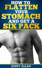 How To Flatten Your Stomach and Get Six Pack Abs ebook by Jenny Allan