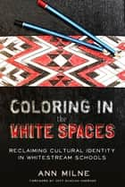 Coloring in the White Spaces - Reclaiming Cultural Identity in Whitestream Schools ebook by Ann Milne