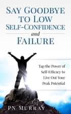 Say Goodbye to Low Self-Confidence and Failure: Tap the Power of Self-Efficacy to Live Out Your Peak Potential ebook by PN Murray