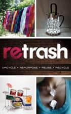Retrash - Upcycle Repurpose Reuse Recycle ebook by Nathan Devine