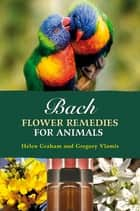 Bach Flower Remedies for Animals ebook by Gregory Vlamis,Helen Graham
