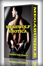 Werewolf Erotica - MegaBundle! ONLY 3.99! (Seven BBW Paranormal Erotic Romance Stories) ebook by Larissa Coltrane