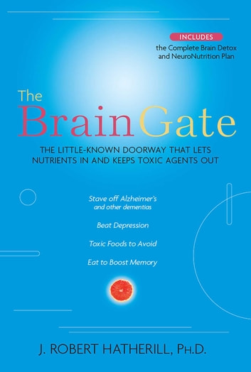 The Brain Gate - The Little-Known Doorway That Lets Nutrients in and Keeps Toxic Agents Out ebook by J. Robert Hatherill, Ph.D.