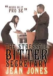 The Stressful Bitter Secretary - Never Do It Pro Se ebook by Jean Jones