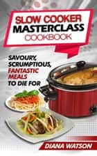 Slow Cooker Masterclass Cookbook - Savoury, Scrumptious, Fantastic Meals To Die For ebook by Diana Watson