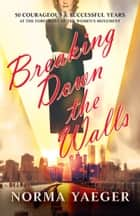 Breaking Down the Walls - 50 Courageous and Successful Years ebook by Norma Yaeger