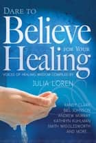 Dare To Believe For Your Healing ebook by Julia Loren