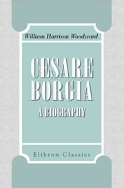 Cesare Borgia - A Biography. ebook by William Woodward