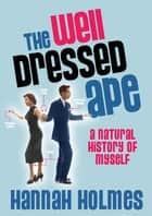 The Well-Dressed Ape - A Natural History of Ourselves ebook by Hannah Holmes