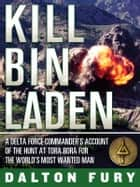 Kill Bin Laden - a Delta Force commander's account of the hunt at Tora Bora for the world's most wanted man ebook by Dalton Fury