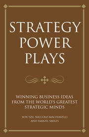 Strategy power plays - Winning business ideas from the world's greatest strategic minds: Sun Tzu, Niccolo Machiavelli and Samuel Smiles ebook by Tim Phillips,Karen McCreadie,Steve Shipside