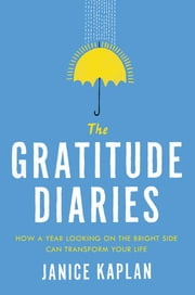 The Gratitude Diaries - How a Year Looking on the Bright Side Can Transform Your Life ebook by Janice Kaplan