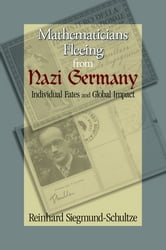Mathematicians Fleeing from Nazi Germany - Individual Fates and Global Impact ebook by Reinhard Siegmund-Schultze