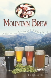 Mountain Brew - A Guide to Colorado's Breweries ebook by Ed Sealover