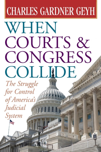When Courts and Congress Collide - The Struggle for Control of America's Judicial System ebook by Charles Gardner Geyh