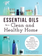 Essential Oils for a Clean and Healthy Home - 200+ Amazing Household Uses for Tea Tree Oil, Peppermint Oil, Lavender Oil, and More ebook by Kasey Schwartz